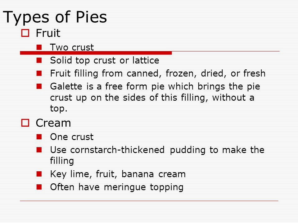 Types of Pies  Fruit Two crust Solid top crust or lattice Fruit filling from canned, frozen, dried, or fresh Galette is a free form pie which brings the pie crust up on the sides of this filling, without a top.