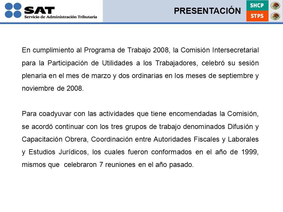 En cumplimiento al Programa de Trabajo 2008, la Comisión Intersecretarial para la Participación de Utilidades a los Trabajadores, celebró su sesión plenaria en el mes de marzo y dos ordinarias en los meses de septiembre y noviembre de 2008.
