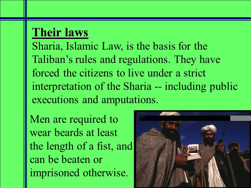 Their laws Men are required to wear beards at least the length of a fist, and can be beaten or imprisoned otherwise.