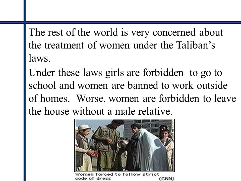 The rest of the world is very concerned about the treatment of women under the Taliban's laws.