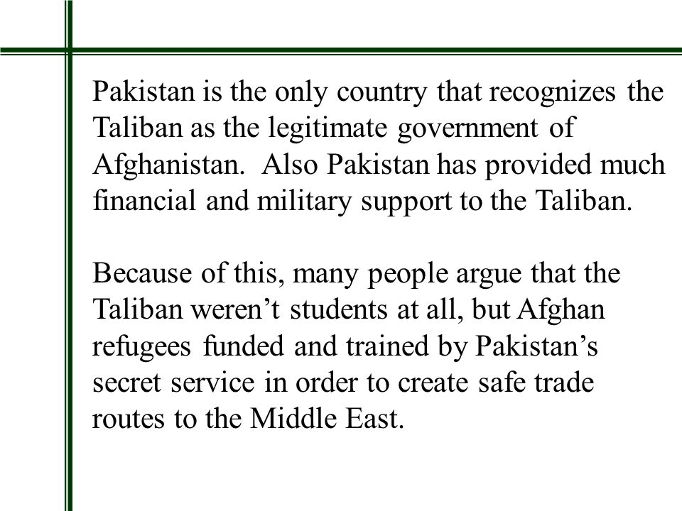 Pakistan is the only country that recognizes the Taliban as the legitimate government of Afghanistan.