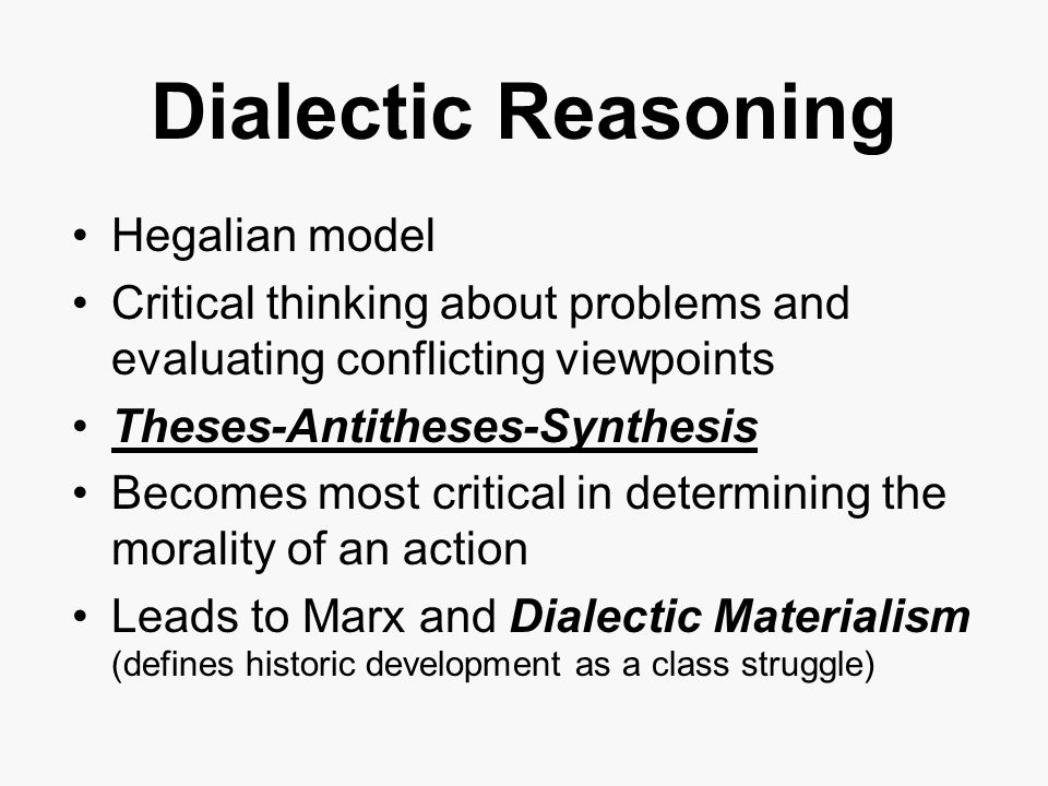 Dialectic Reasoning Hegalian model Critical thinking about problems and evaluating conflicting viewpoints Theses-Antitheses-Synthesis Becomes most critical in determining the morality of an action Leads to Marx and Dialectic Materialism (defines historic development as a class struggle)