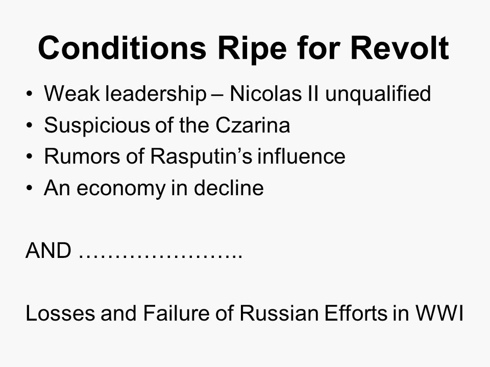 Conditions Ripe for Revolt Weak leadership – Nicolas II unqualified Suspicious of the Czarina Rumors of Rasputin's influence An economy in decline AND …………………..