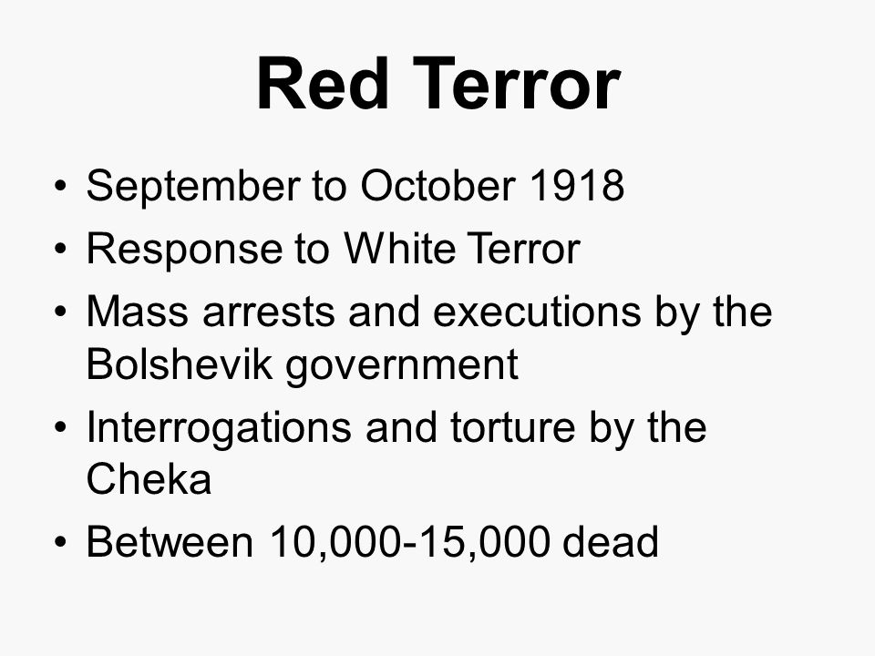 Red Terror September to October 1918 Response to White Terror Mass arrests and executions by the Bolshevik government Interrogations and torture by the Cheka Between 10,000-15,000 dead