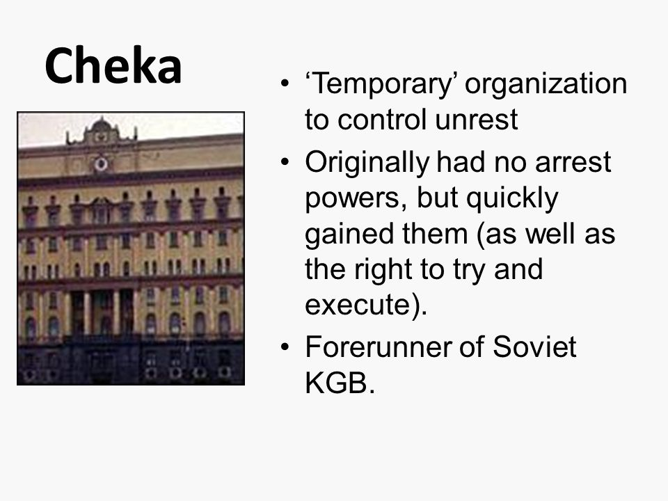 Cheka 'Temporary' organization to control unrest Originally had no arrest powers, but quickly gained them (as well as the right to try and execute).