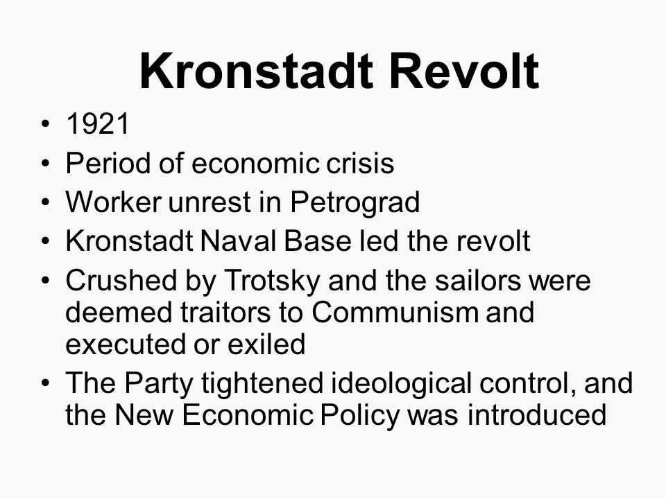 Kronstadt Revolt 1921 Period of economic crisis Worker unrest in Petrograd Kronstadt Naval Base led the revolt Crushed by Trotsky and the sailors were deemed traitors to Communism and executed or exiled The Party tightened ideological control, and the New Economic Policy was introduced