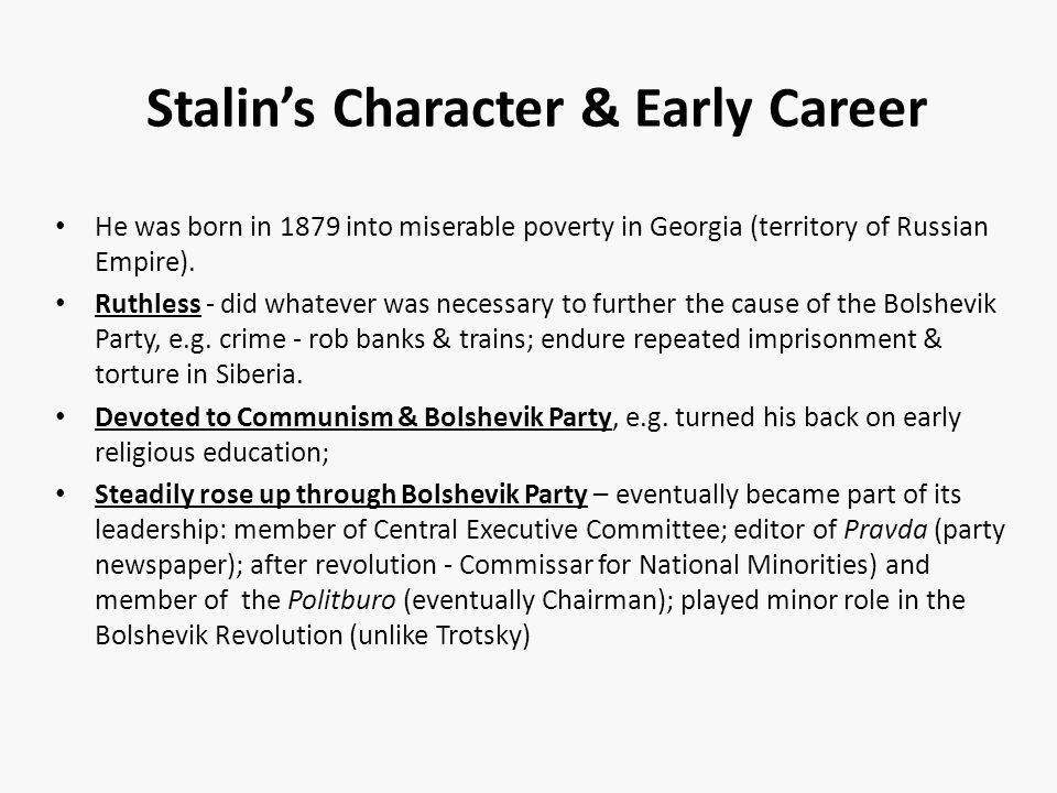 Stalin's Character & Early Career He was born in 1879 into miserable poverty in Georgia (territory of Russian Empire).
