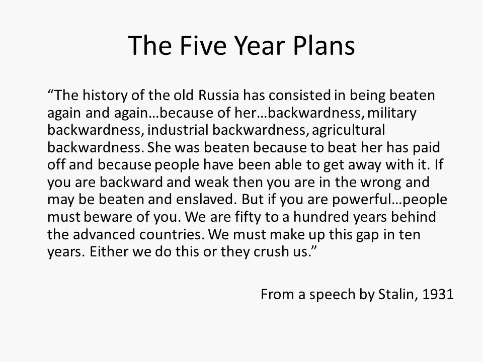 The Five Year Plans The history of the old Russia has consisted in being beaten again and again…because of her…backwardness, military backwardness, industrial backwardness, agricultural backwardness.