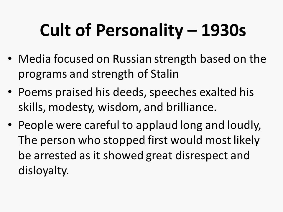 Cult of Personality – 1930s Media focused on Russian strength based on the programs and strength of Stalin Poems praised his deeds, speeches exalted his skills, modesty, wisdom, and brilliance.