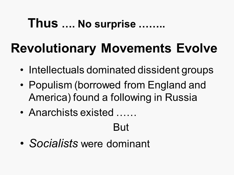 Revolutionary Movements Evolve Intellectuals dominated dissident groups Populism (borrowed from England and America) found a following in Russia Anarchists existed …… But Socialists were dominant Thus ….