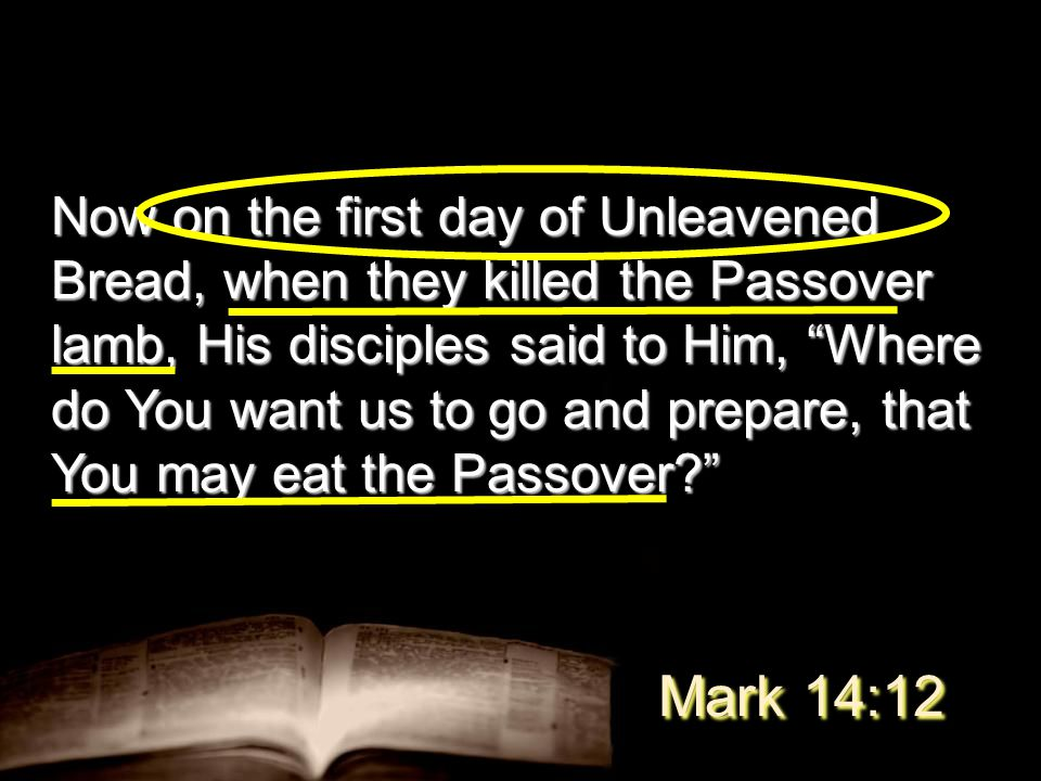 Now on the first day of Unleavened Bread, when they killed the Passover lamb, His disciples said to Him, Where do You want us to go and prepare, that You may eat the Passover Mark 14:12