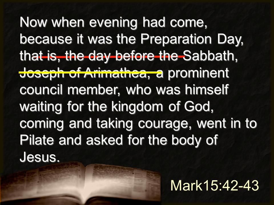 Mark15:42-43 Now when evening had come, because it was the Preparation Day, that is, the day before the Sabbath, Joseph of Arimathea, a prominent council member, who was himself waiting for the kingdom of God, coming and taking courage, went in to Pilate and asked for the body of Jesus.