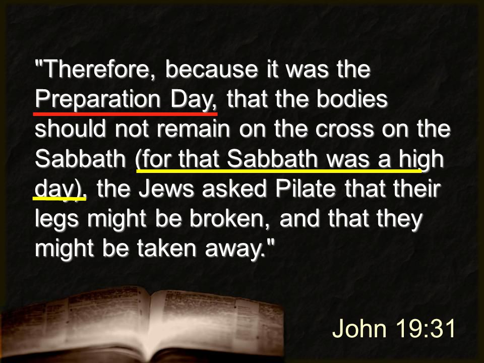 John 19:31 Therefore, because it was the Preparation Day, that the bodies should not remain on the cross on the Sabbath (for that Sabbath was a high day), the Jews asked Pilate that their legs might be broken, and that they might be taken away.
