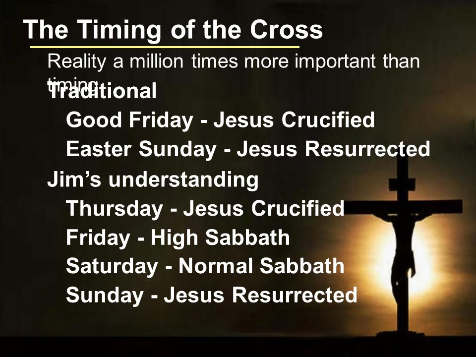The Timing of the Cross Traditional Good Friday - Jesus Crucified Easter Sunday - Jesus Resurrected Reality a million times more important than timing Traditional Thursday - Jesus Crucified Sunday - Jesus Resurrected Jim's understanding Friday - High Sabbath Saturday - Normal Sabbath