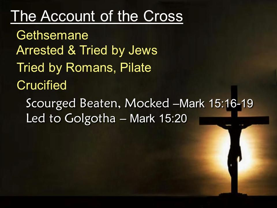 The Account of the Cross Crucified Scourged Beaten, Mocked –Mark 15:16-19 Led to Golgotha – Mark 15:20 Tried by Romans, Pilate Arrested & Tried by Jews Gethsemane