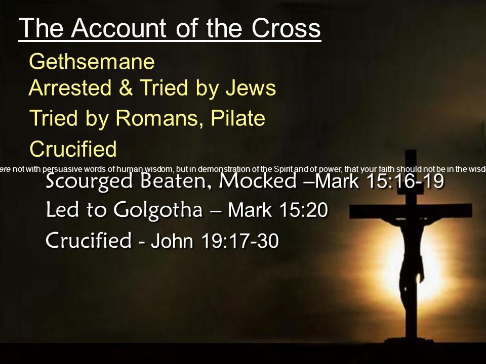 The Account of the Cross Crucified Scourged Beaten, Mocked –Mark 15:16-19 Led to Golgotha – Mark 15:20 Crucified - John 19:17-30 Tried by Romans, Pilate Arrested & Tried by Jews Gethsemane And my speech and my preaching were not with persuasive words of human wisdom, but in demonstration of the Spirit and of power, that your faith should not be in the wisdom of men but in the power of God.