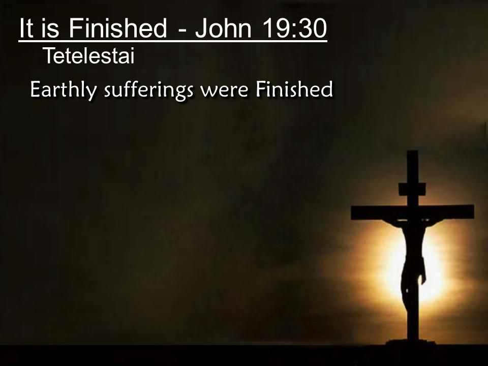 It is Finished - John 19:30 Tetelestai Earthly sufferings were Finished