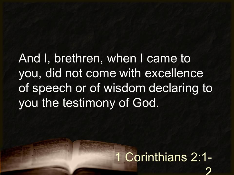 And I, brethren, when I came to you, did not come with excellence of speech or of wisdom declaring to you the testimony of God. 1 Corinthians 2:1- 2