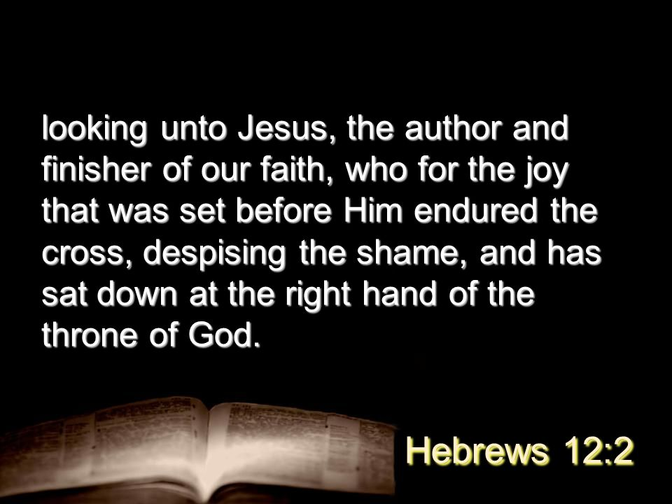 looking unto Jesus, the author and finisher of our faith, who for the joy that was set before Him endured the cross, despising the shame, and has sat