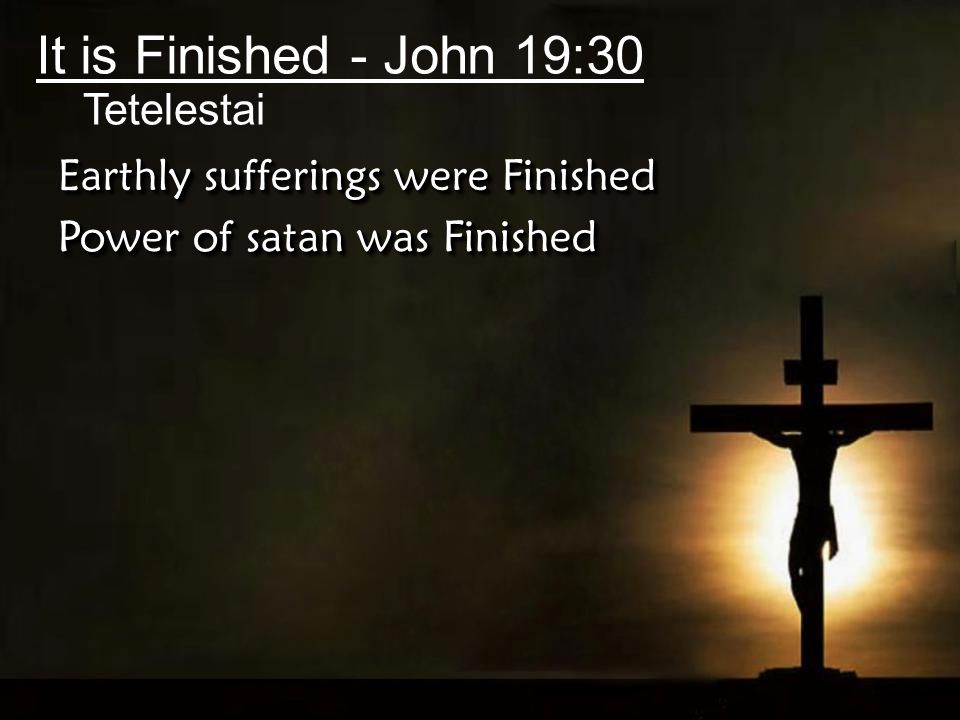 It is Finished - John 19:30 Tetelestai Earthly sufferings were Finished Power of satan was Finished
