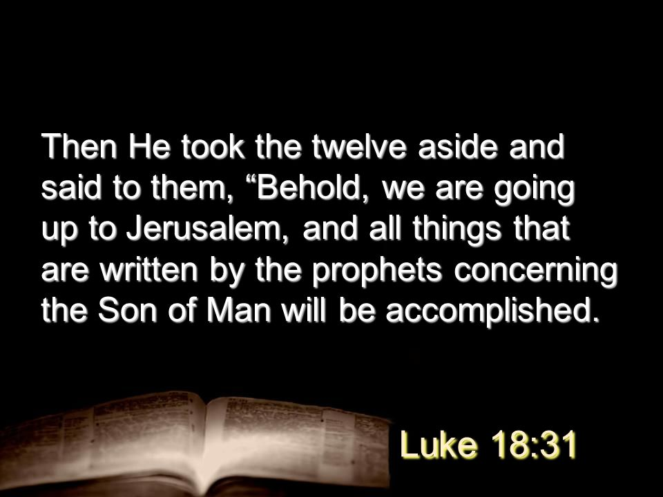 Then He took the twelve aside and said to them, Behold, we are going up to Jerusalem, and all things that are written by the prophets concerning the Son of Man will be accomplished.