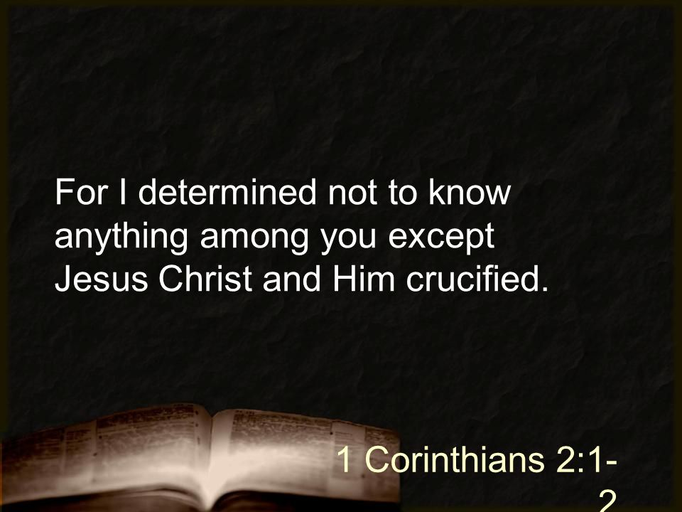 For I determined not to know anything among you except Jesus Christ and Him crucified. 1 Corinthians 2:1- 2