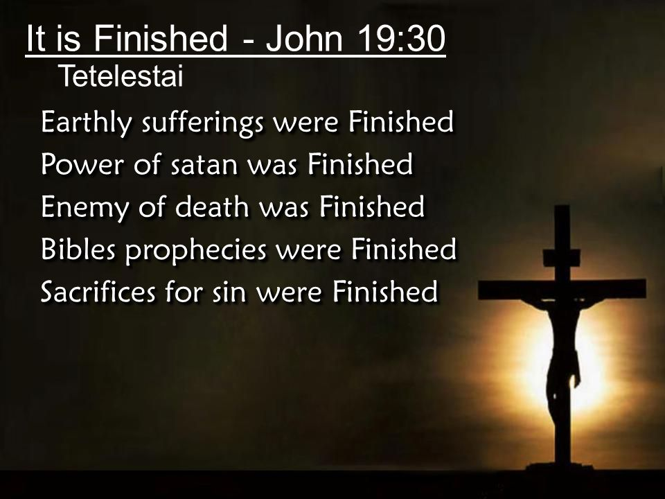 It is Finished - John 19:30 Tetelestai Earthly sufferings were Finished Power of satan was Finished Enemy of death was Finished Bibles prophecies were Finished Sacrifices for sin were Finished