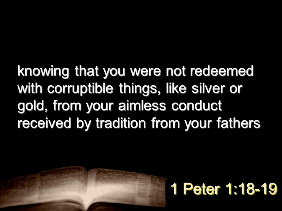 knowing that you were not redeemed with corruptible things, like silver or gold, from your aimless conduct received by tradition from your fathers 1 P
