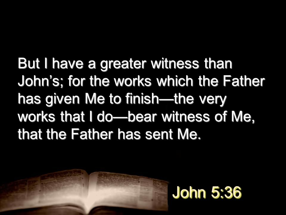 But I have a greater witness than John's; for the works which the Father has given Me to finish—the very works that I do—bear witness of Me, that the Father has sent Me.