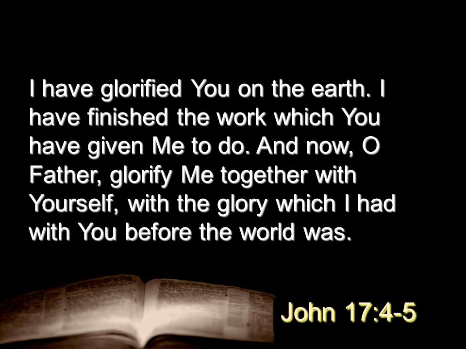 I have glorified You on the earth. I have finished the work which You have given Me to do.