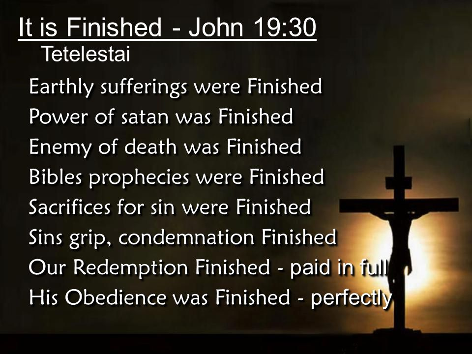 It is Finished - John 19:30 Tetelestai Earthly sufferings were Finished Power of satan was Finished Enemy of death was Finished Bibles prophecies were Finished Sacrifices for sin were Finished Sins grip, condemnation Finished Our Redemption Finished - paid in full His Obedience was Finished - perfectly