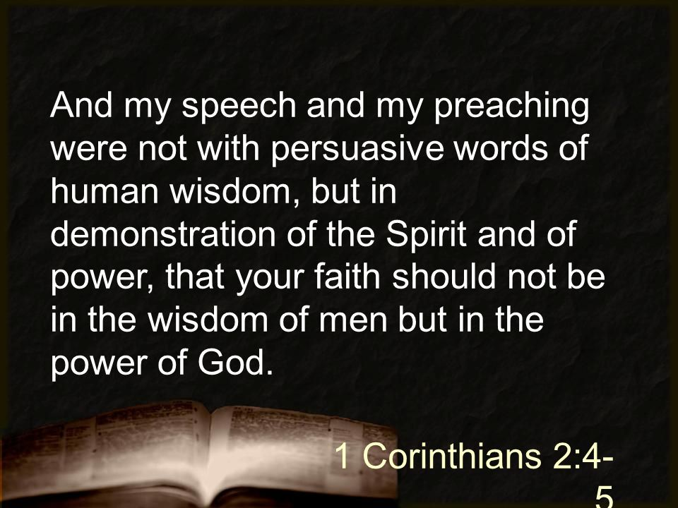 And my speech and my preaching were not with persuasive words of human wisdom, but in demonstration of the Spirit and of power, that your faith should not be in the wisdom of men but in the power of God.
