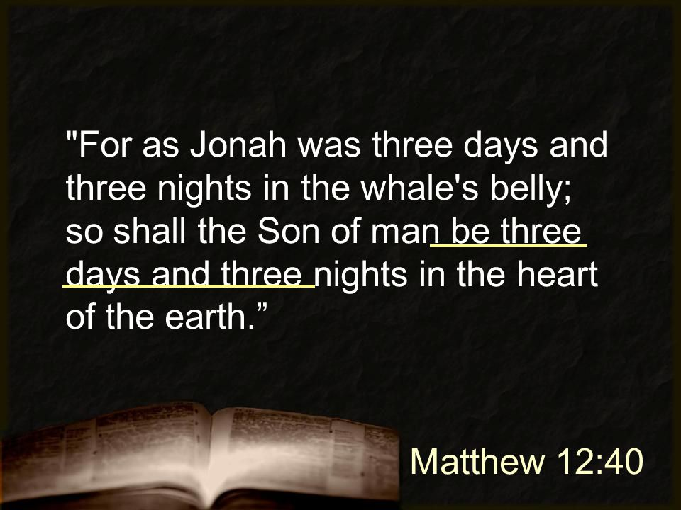 Matthew 12:40 For as Jonah was three days and three nights in the whale s belly; so shall the Son of man be three days and three nights in the heart of the earth.
