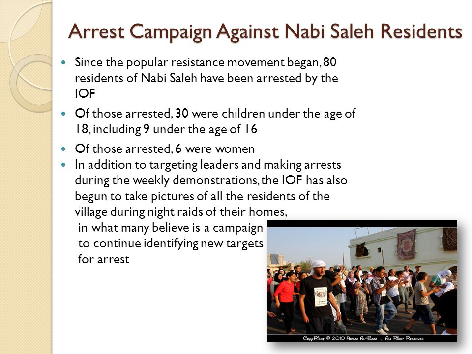 Arrest Campaign Against Nabi Saleh Residents Since the popular resistance movement began, 80 residents of Nabi Saleh have been arrested by the IOF Of those arrested, 30 were children under the age of 18, including 9 under the age of 16 Of those arrested, 6 were women In addition to targeting leaders and making arrests during the weekly demonstrations, the IOF has also begun to take pictures of all the residents of the village during night raids of their homes, in what many believe is a campaign to continue identifying new targets for arrest