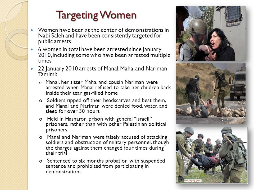 Women have been at the center of demonstrations in Nabi Saleh and have been consistently targeted for public arrests 6 women in total have been arrested since January 2010, including some who have been arrested multiple times 22 January 2010 arrests of Manal, Maha, and Nariman Tamimi: o Manal, her sister Maha, and cousin Nariman were arrested when Manal refused to take her children back inside their tear gas-filled home o Soldiers ripped off their headscarves and beat them, and Manal and Nariman were denied food, water, and sleep for over 30 hours o Held in Hasharon prison with general Israeli prisoners, rather than with other Palestinian political prisoners o Manal and Nariman were falsely accused of attacking soldiers and obstruction of military personnel, though the charges against them changed four times during their trial o Sentenced to six months probation with suspended sentence and prohibited from participating in demonstrations Targeting Women