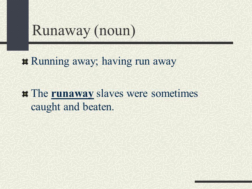 Runaway (noun) Running away; having run away The runaway slaves were sometimes caught and beaten.