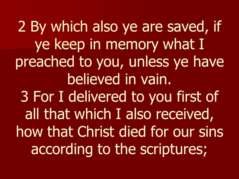 2 By which also ye are saved, if ye keep in memory what I preached to you, unless ye have believed in vain.