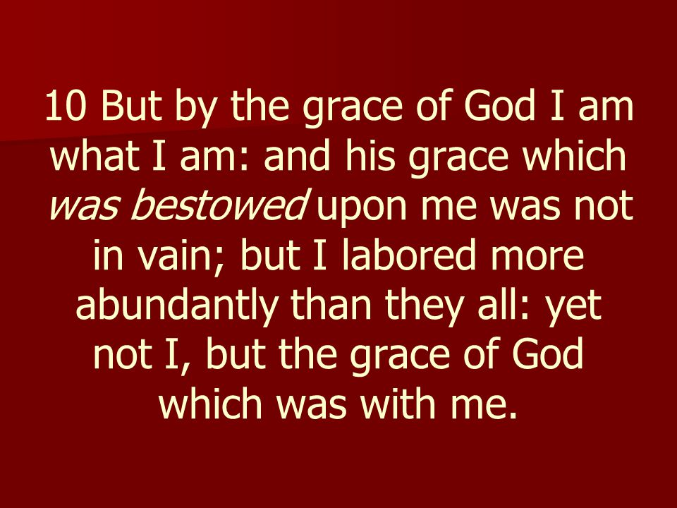10 But by the grace of God I am what I am: and his grace which was bestowed upon me was not in vain; but I labored more abundantly than they all: yet