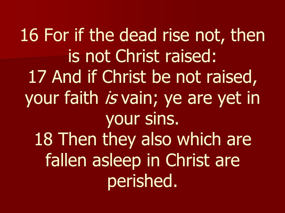 16 For if the dead rise not, then is not Christ raised: 17 And if Christ be not raised, your faith is vain; ye are yet in your sins.