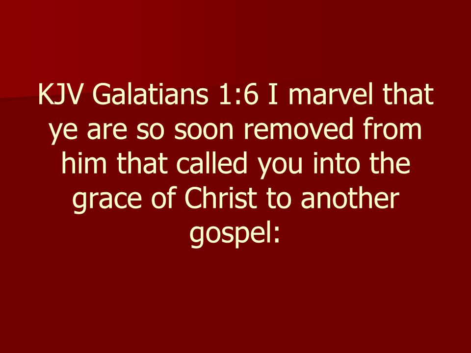 KJV Galatians 1:6 I marvel that ye are so soon removed from him that called you into the grace of Christ to another gospel: