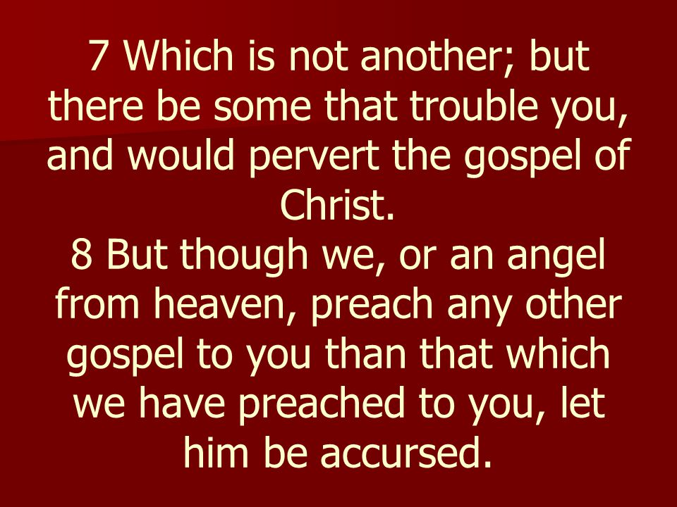 7 Which is not another; but there be some that trouble you, and would pervert the gospel of Christ. 8 But though we, or an angel from heaven, preach a