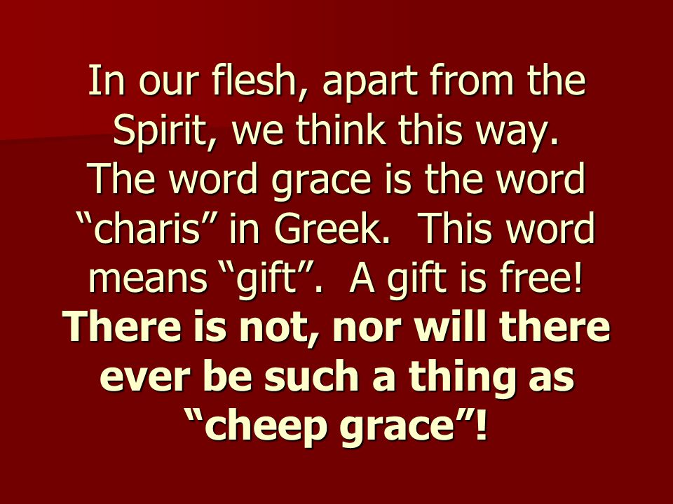 """In our flesh, apart from the Spirit, we think this way. The word grace is the word """"charis"""" in Greek. This word means """"gift"""". A gift is free! There is"""