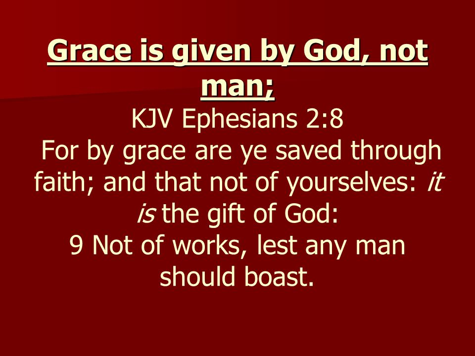 Grace is given by God, not man; Grace is given by God, not man; KJV Ephesians 2:8 For by grace are ye saved through faith; and that not of yourselves: it is the gift of God: 9 Not of works, lest any man should boast.