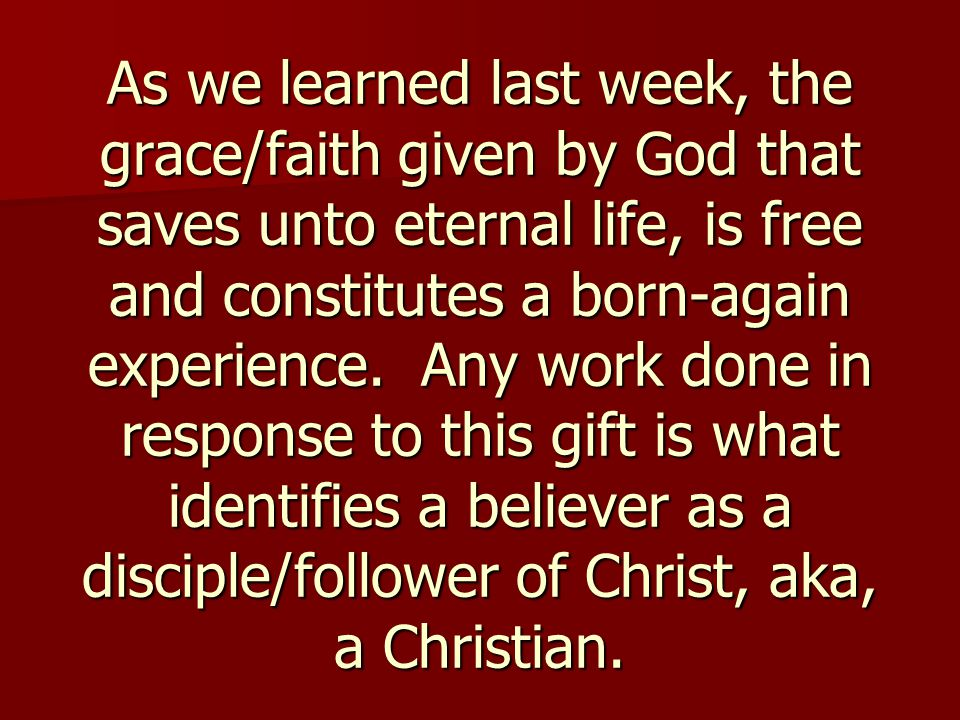 As we learned last week, the grace/faith given by God that saves unto eternal life, is free and constitutes a born-again experience.