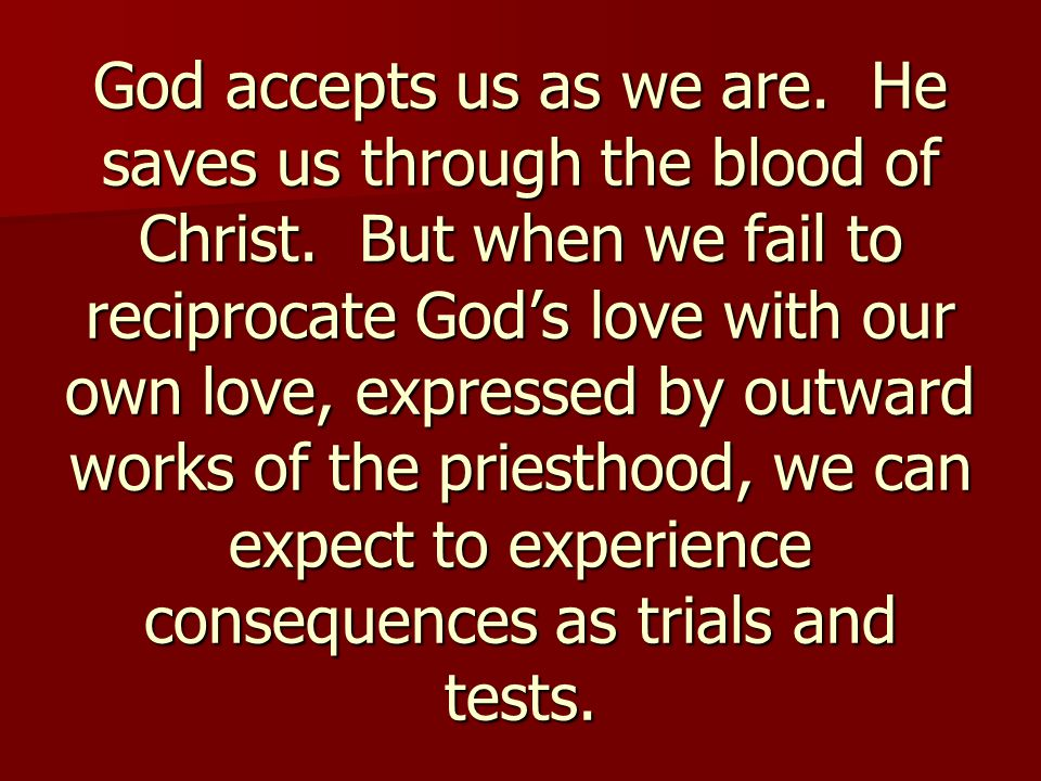 God accepts us as we are. He saves us through the blood of Christ. But when we fail to reciprocate God's love with our own love, expressed by outward