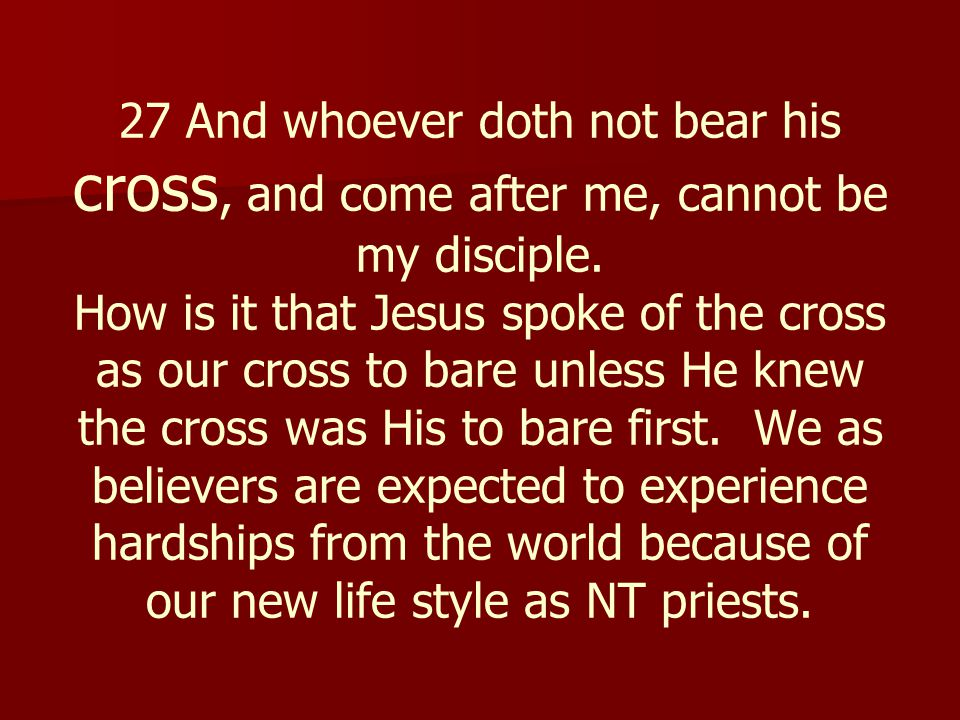 27 And whoever doth not bear his cross, and come after me, cannot be my disciple. How is it that Jesus spoke of the cross as our cross to bare unless