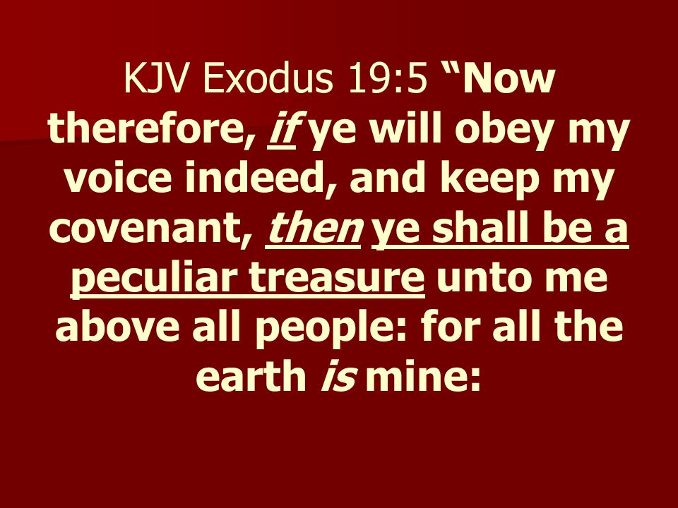 """KJV Exodus 19:5 """"Now therefore, if ye will obey my voice indeed, and keep my covenant, then ye shall be a peculiar treasure unto me above all people:"""