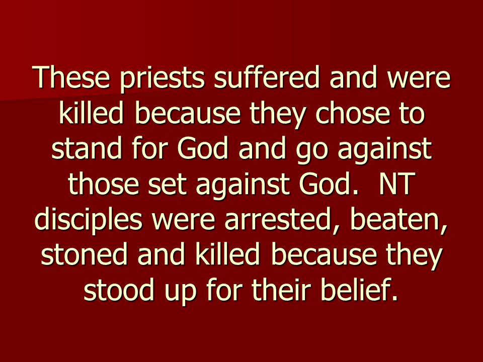 These priests suffered and were killed because they chose to stand for God and go against those set against God.
