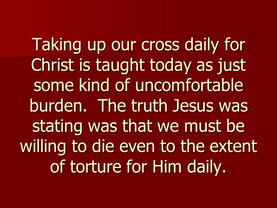 Taking up our cross daily for Christ is taught today as just some kind of uncomfortable burden. The truth Jesus was stating was that we must be willin