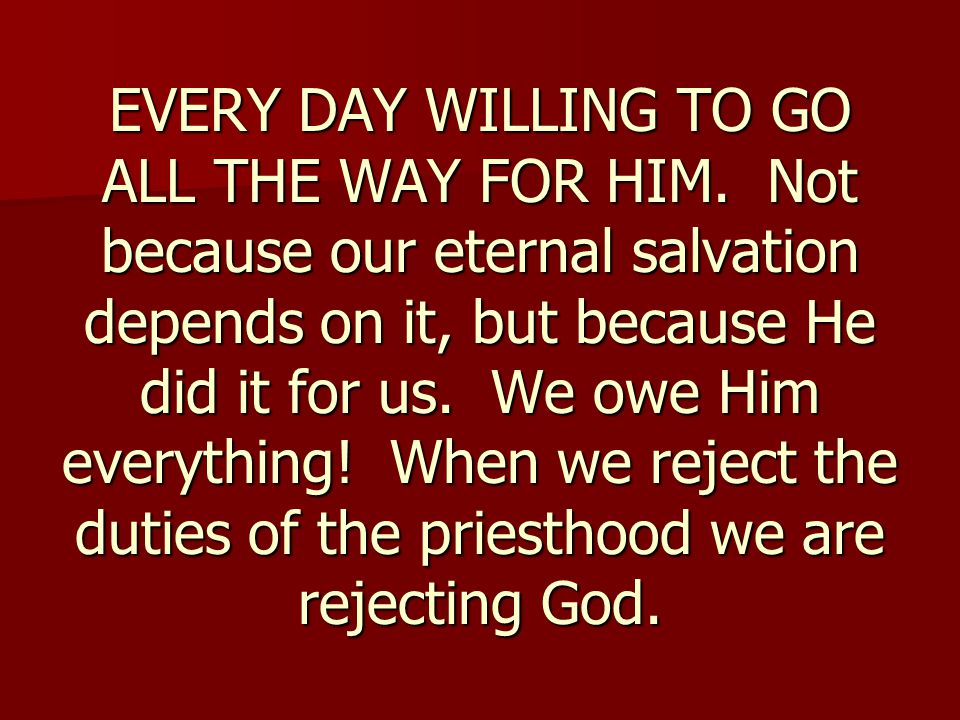 EVERY DAY WILLING TO GO ALL THE WAY FOR HIM. Not because our eternal salvation depends on it, but because He did it for us. We owe Him everything! Whe